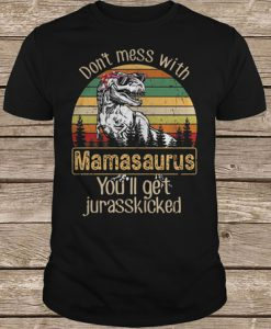 Sun Silhouette Don't Mess With Mamasaurus You'll Get Jurasskicked t shirt
