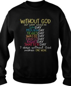 Without god our week would be sinday mournday tearsday wasteday 7 day without god make one weak sweatshirt