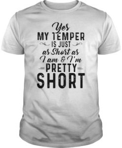 Yes My temper is just as short as I am & I'm pretty short t shirt
