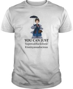 You Can Just Supercalifuckilistic Kissmyassadocious t shirt