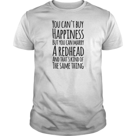 You can't buy happiness but you can marry a redhead and that's kind of the same thing t shirt