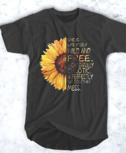 Sunflower She is life itself wild and free wonderfully chaotic t shirt