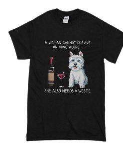 a woman cannot survive on wine alone she also needs a westie t shirt