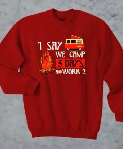 1 say we camp 5 days and work 2 sweatshirt