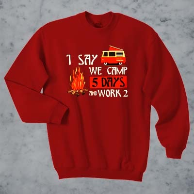1 say we camp 5 days and work 2 sweatshirt