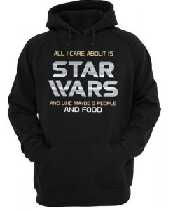 All I care about is Star Wars and like maybe 3 people and food hoodie