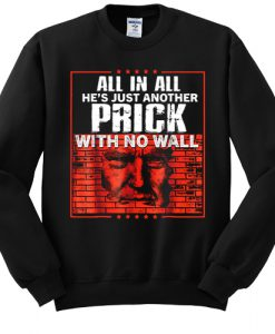 All In All He's Just Another Prick With No Wall sweatshirt