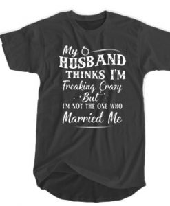 My Husband Think I'm Freaking Crazy But I'm Not The One Who Married Me t shirt