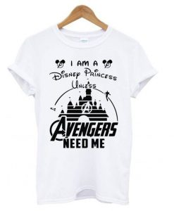 I am a Disney Princess unless Avengers need me t shirt
