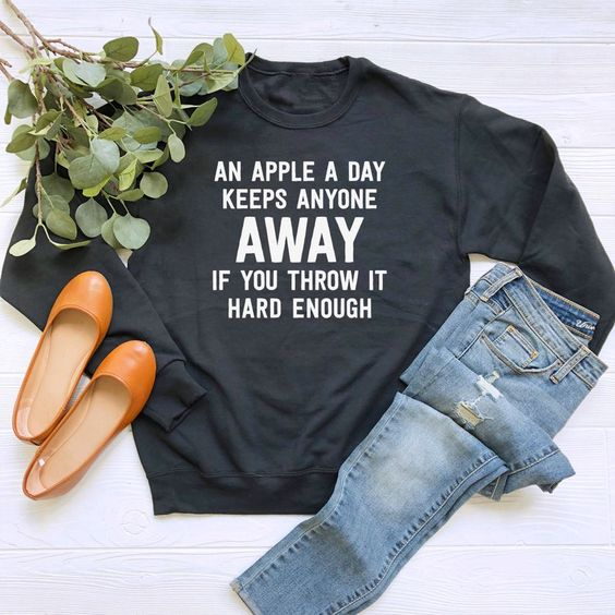 An Apple A Day Keeps Anyone Away If You Throw It Hard Enough sweatshirt
