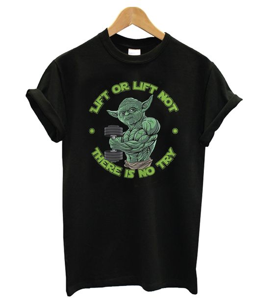 Yoda Lift Or Lift Not There Is No Try t shirt