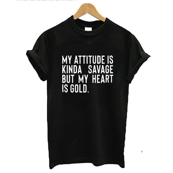My Attitude is Kinda Savage But My Heart is Gold t shirt