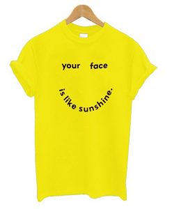 Your Face Is Like My Sunshine t shirt