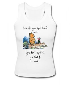 Pooh and piglet how do you spell love you don't spell it you feel it tank top