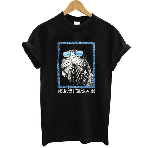Bad as i guana be t shirt