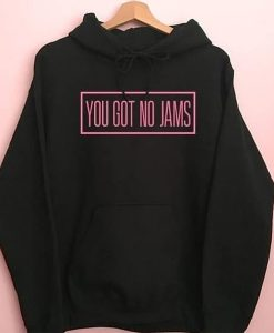 You Got No Jams hoodie