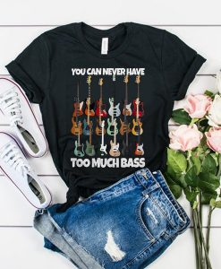 Guitar You Can Never Have Too Much Bass t shirt