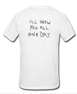 I'll Show You All One Day t shirt