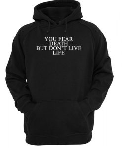 You Fear Death But Don't Live Life hoodie