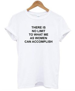 there is no limit to what me as women can accomplish t shirt